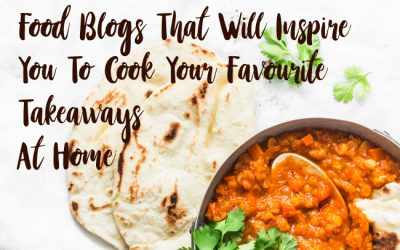 Food Blogs That Will Inspire You To Cook Your Favourite Takeaways At Home